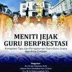 Meniti Jejak Guru Berprestasi (Kompilasi dan Pengalaman Guru-Guru dari Kota Cirebon)
