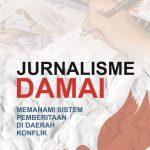 Jurnalisme Damai Memahami Sistem Pemberitaan di Daerah Konflik