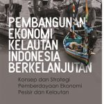 Pembangunan Ekonomi Kelautan Indonesia Berkelanjutan (Konsep dan Strategi Pemberdayaan Ekonomi Pesisir dan Kelautan)